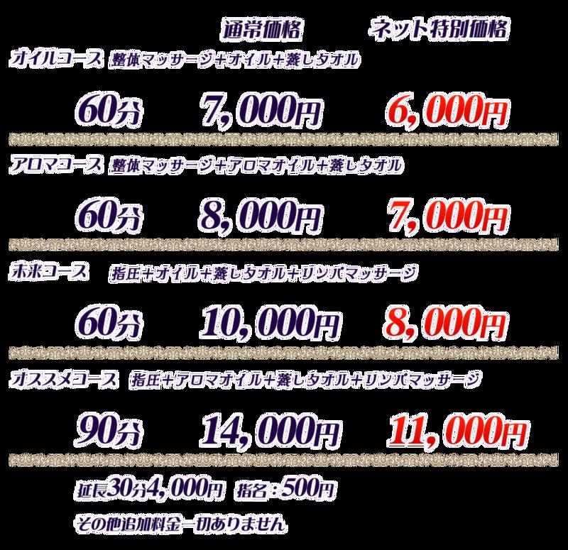 <br /> オイルコース : 60分 7,000円<br /> 整体マッサージ+オイル+蒸しタオル<br /> <br /> アロマコース : 60分 10,000円<br /> 整体マッサージ+アロマオイル+蒸しタオル<br /> <br /> 未来コース : 60分 10,000円<br /> 指圧+オイル+蒸しタオル+リンパマッサージ<br /> <br /> オススメコース : 90分 14,000円<br /> 指圧+アロマオイル+蒸しタオル+リンパマッサージ<br /> <br /> 延長 : 40分 4,000円<br /> <br /> 指名 : 500円